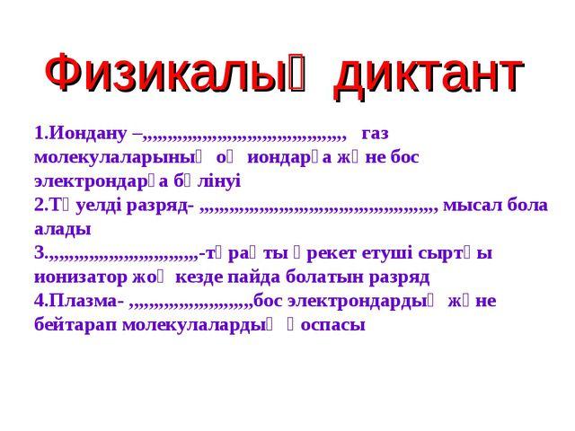 Физикалық диктант 1.Иондану –,,,,,,,,,,,,,,,,,,,,,,,,,,,,,,,,,,,,,,,,, газ мо...