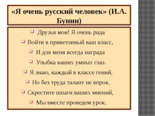«Я очень русский человек» (И.А. Бунин) Друзья мои! Я очень рада Войти в приве