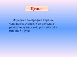 Цель: Изучение биографий первых чувашских учёных и их вклада в развитие чуваш