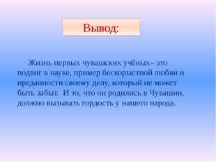 Вывод: Жизнь первых чувашских учёных– это подвиг в науке, пример бескорыстной