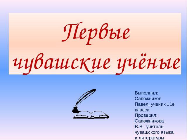 Первые чувашские учёные Выполнил: Сапожников Павел, ученик 11е класса Провери...