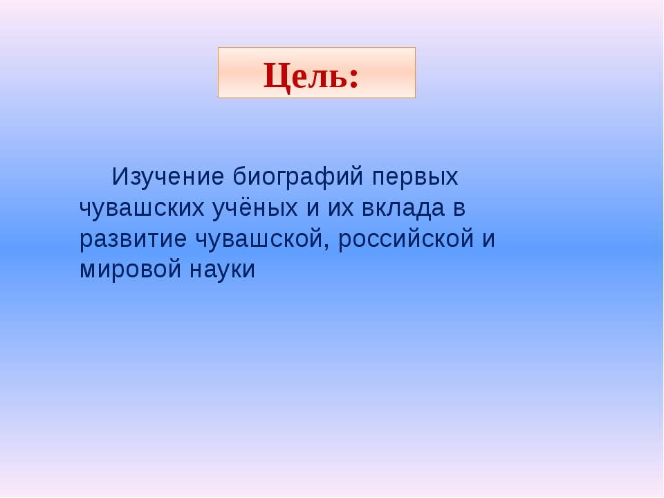 Цель: Изучение биографий первых чувашских учёных и их вклада в развитие чуваш...
