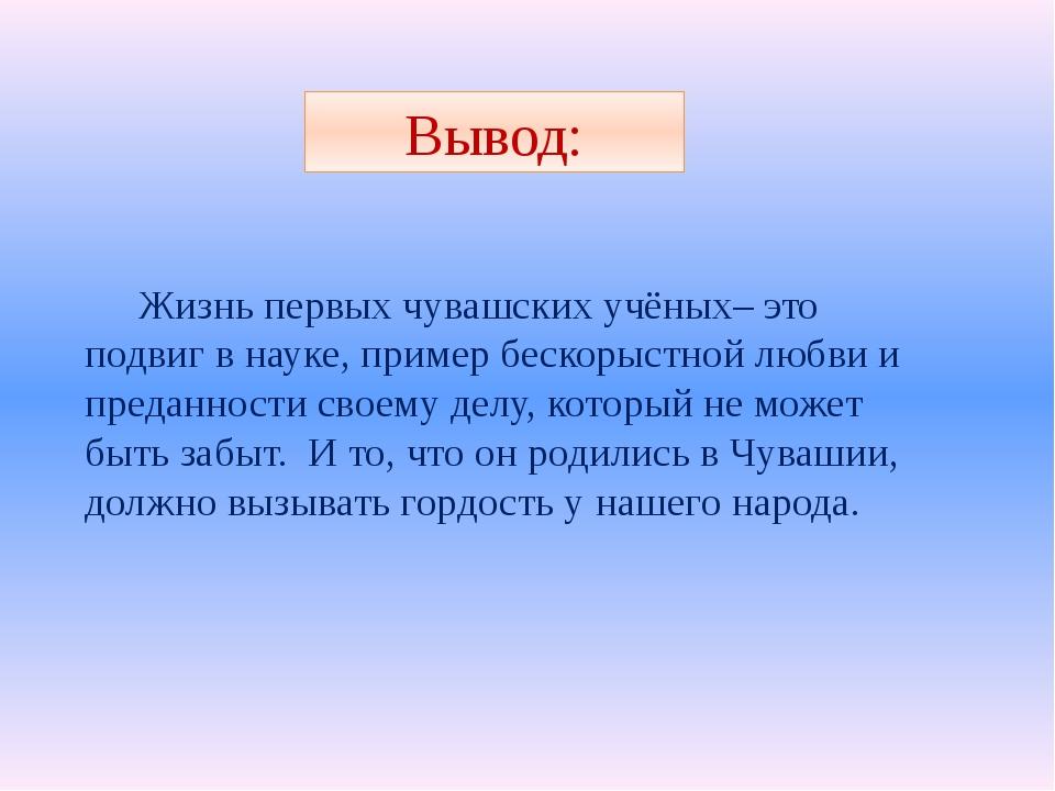 Вывод: Жизнь первых чувашских учёных– это подвиг в науке, пример бескорыстной...