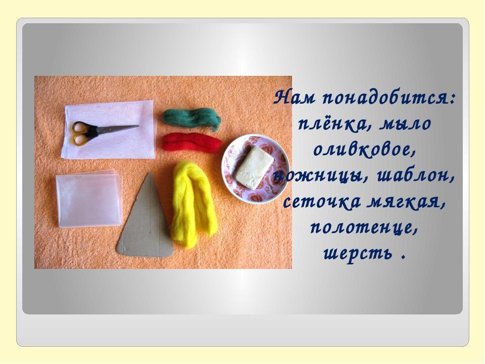 Нам понадобится: плёнка, мыло оливковое, ножницы, шаблон, сеточка мягкая, пол...