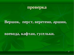 * проверка Вершок, перст, веретено, аршин, воевода, кафтан, гусельки.