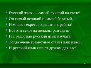 * Русский язык — самый лучший на свете! Он самый великий и самый богатый, И м