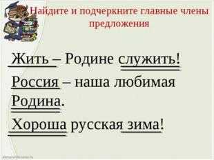 Найдите и подчеркните главные члены предложения Жить – Родине служить! Россия