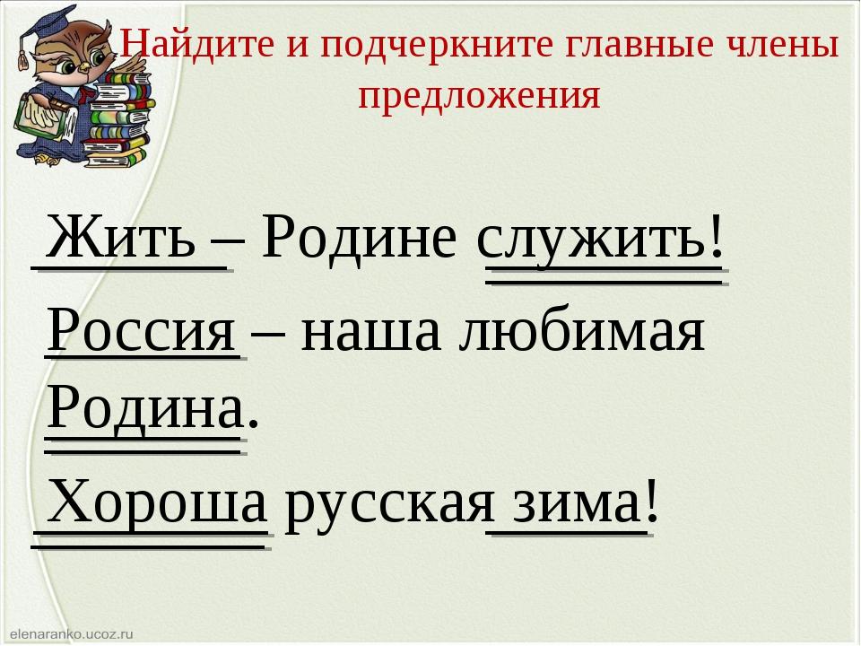 Найдите и подчеркните главные члены предложения Жить – Родине служить! Россия...