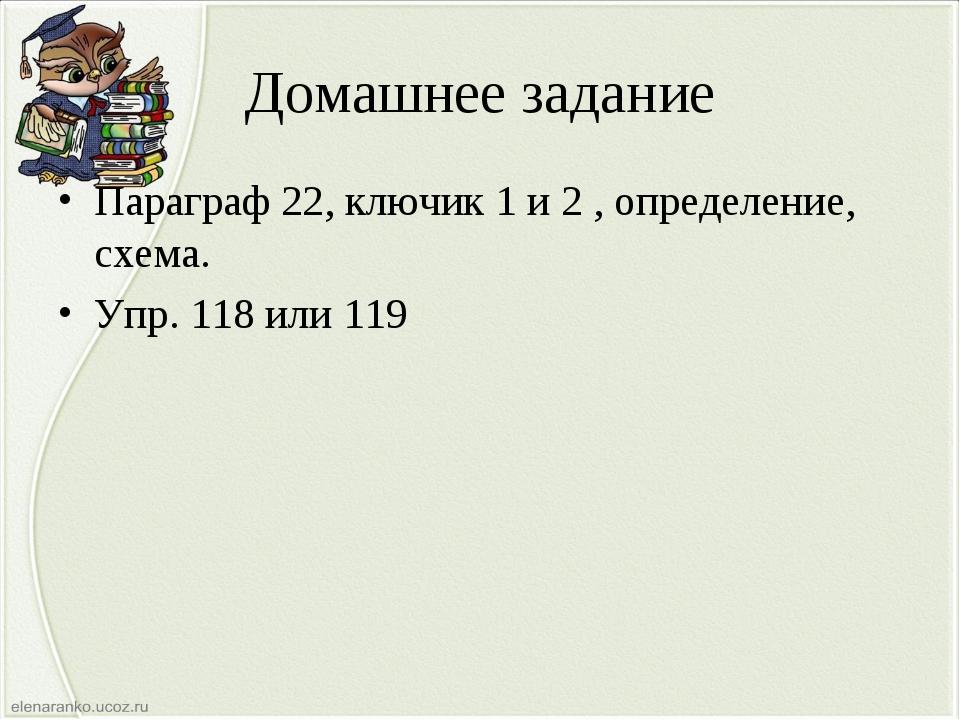 Домашнее задание Параграф 22, ключик 1 и 2 , определение, схема. Упр. 118 или...