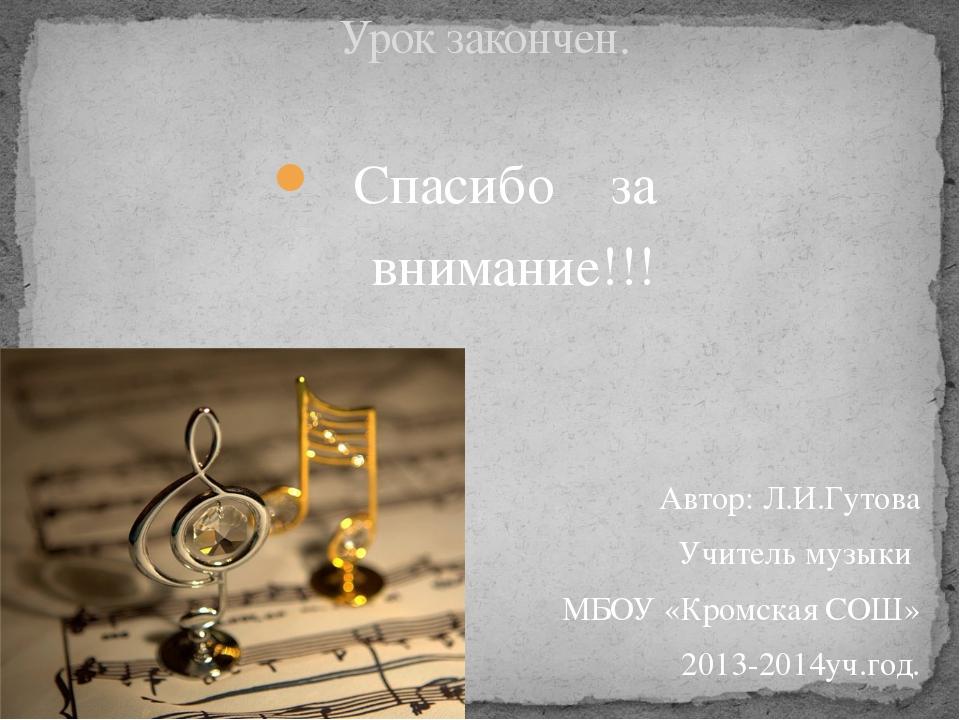 Спасибо за внимание!!! Автор: Л.И.Гутова Учитель музыки МБОУ «Кромская СОШ» 2...
