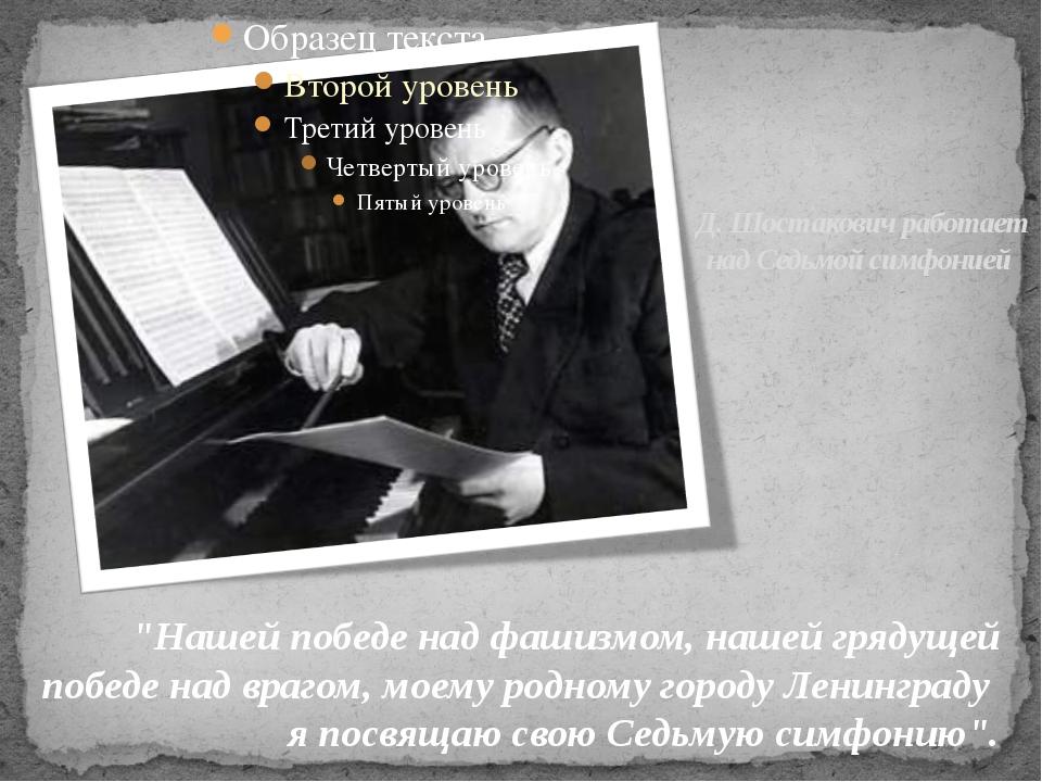 """Д. Шостакович работает над Седьмой симфонией """"Нашей победе над фашизмом, наше..."""