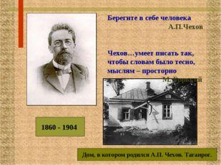 1860 - 1904 Берегите в себе человека А.П.Чехов Чехов…умеет писать так, чтобы