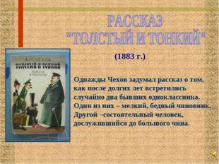 (1883 г.) Однажды Чехов задумал рассказ о том, как после долгих лет встретили