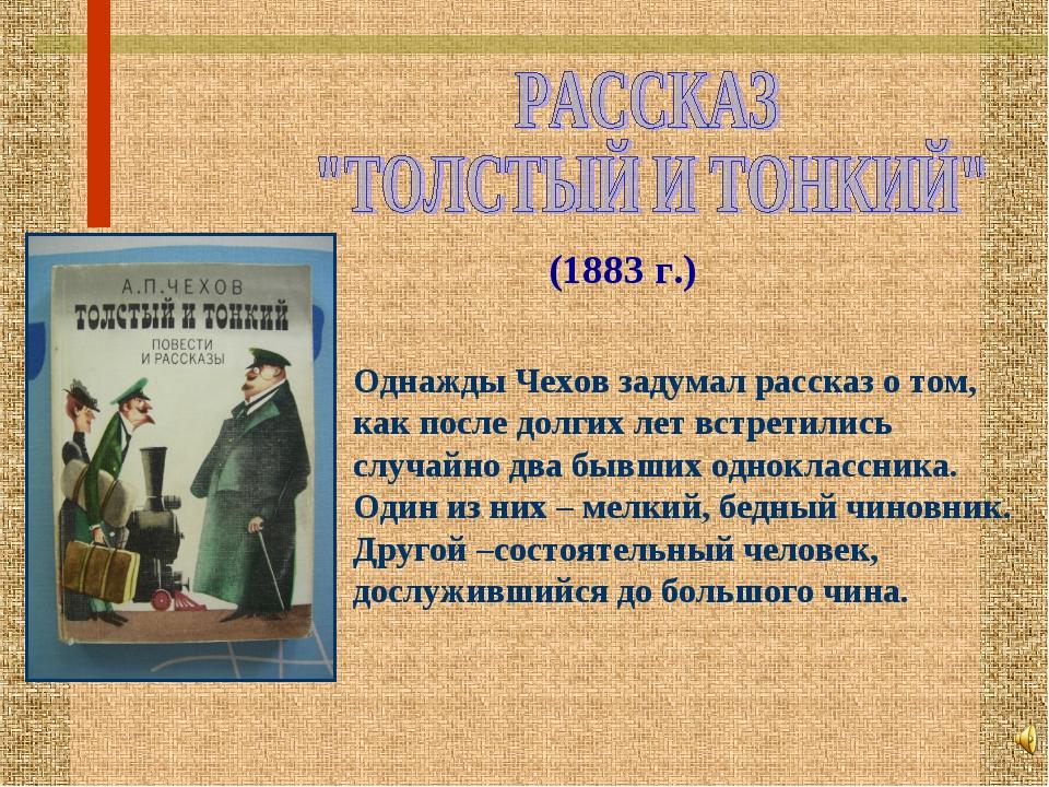 (1883 г.) Однажды Чехов задумал рассказ о том, как после долгих лет встретили...