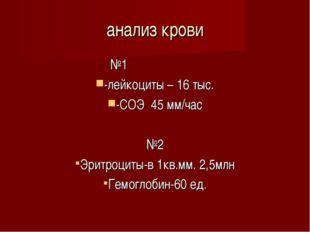 анализ крови №1 -лейкоциты – 16 тыс. -СОЭ 45 мм/час №2 Эритроциты-в 1кв.мм. 2