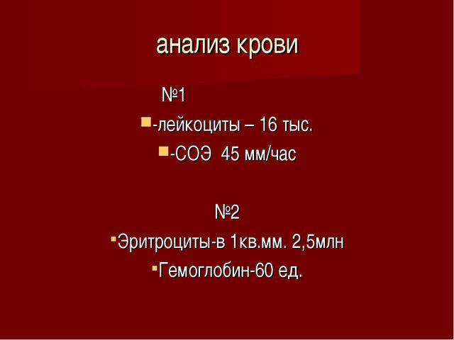 анализ крови №1 -лейкоциты – 16 тыс. -СОЭ 45 мм/час №2 Эритроциты-в 1кв.мм. 2...