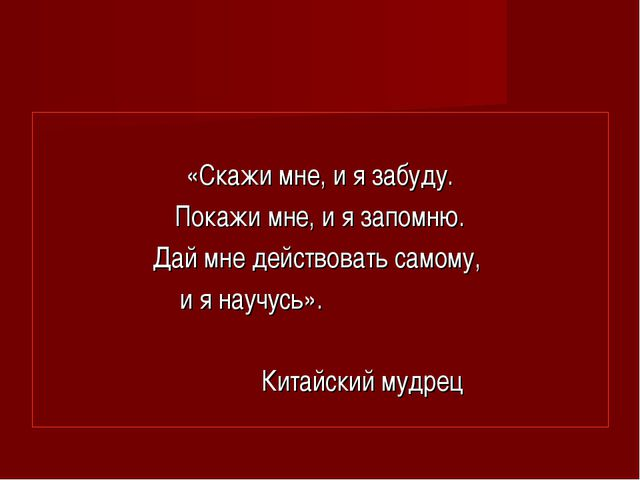 «Скажи мне, и я забуду. Покажи мне, и я запомню. Дай мне действовать самому,...