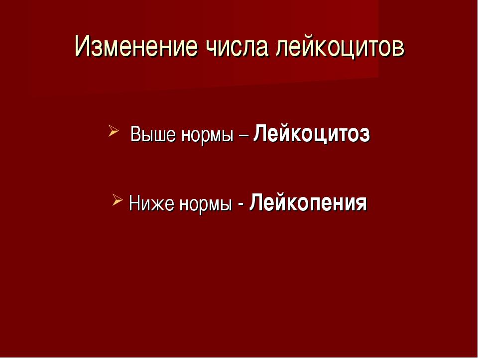 Изменение числа лейкоцитов Выше нормы – Лейкоцитоз Ниже нормы - Лейкопения