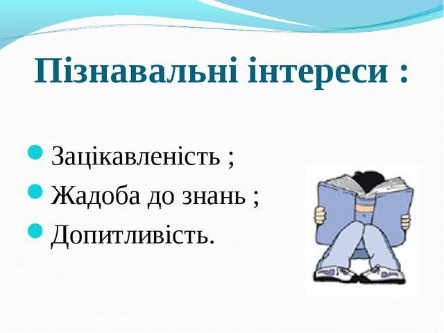 Пізнавальні інтереси : Зацікавленість ; Жадоба до знань ; Допитливість.