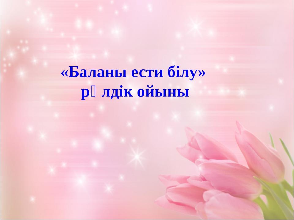 «Баланы ести білу» рөлдік ойыны