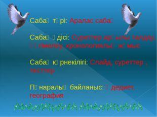 Сабақ түрі: Аралас сабақ Сабақ әдісі: Суреттер арқылы талдау, әңгімелеу, хрон