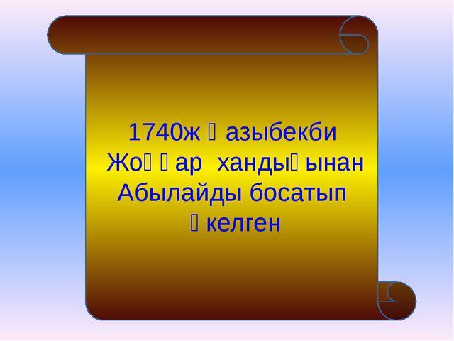1740ж Қазыбекби Жоңғар хандығынан Абылайды босатып әкелген