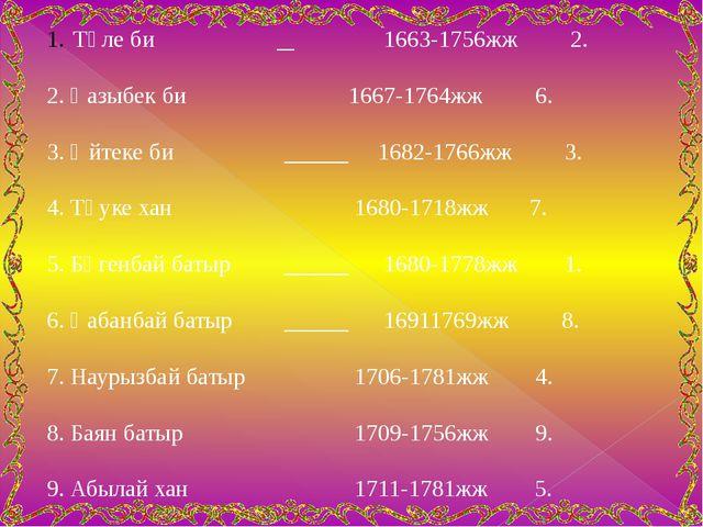 Төле би  1663-1756жж 2. 2. Қазыбек би  1667-1764жж 6. 3. Әйтеке би  168...