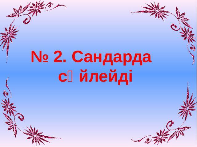 № 2. Сандарда сөйлейді