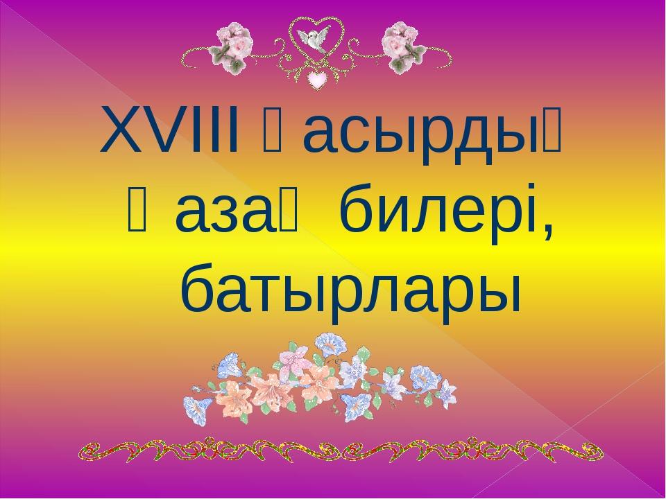 XVIII ғасырдың Қазақ билері, батырлары