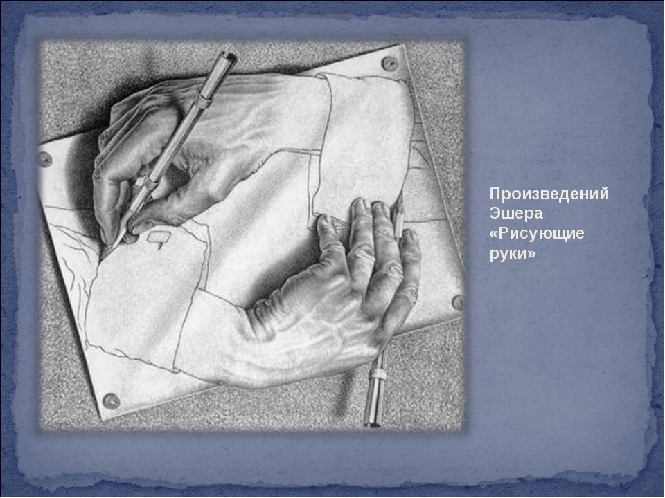 Произведений Эшера «Рисующие руки»