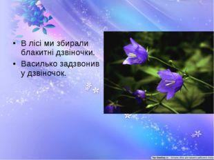 В лісі ми збирали блакитні дзвіночки. Василько задзвонив у дзвіночок.