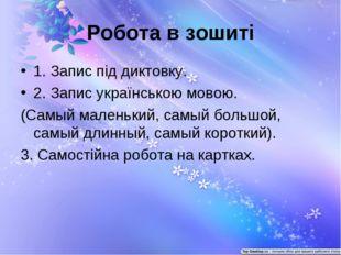 Робота в зошиті 1. Запис під диктовку. 2. Запис українською мовою. (Самый мал