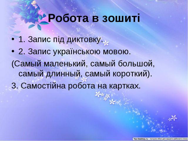 Робота в зошиті 1. Запис під диктовку. 2. Запис українською мовою. (Самый мал...