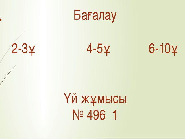 Бағалау 2-3ұ 4-5ұ 6-10ұ Үй жұмысы № 496 1