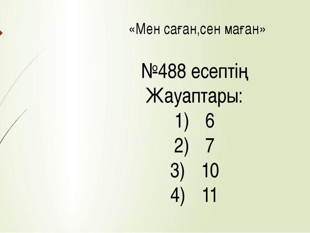 «Мен саған,сен маған» №488 есептің Жауаптары: 6 7 10 11