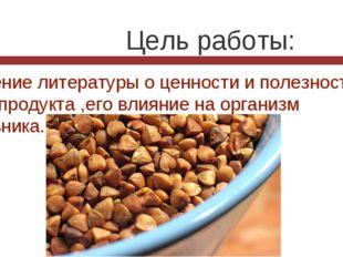 Цель работы: -изучение литературы о ценности и полезности этого продукта ,ег