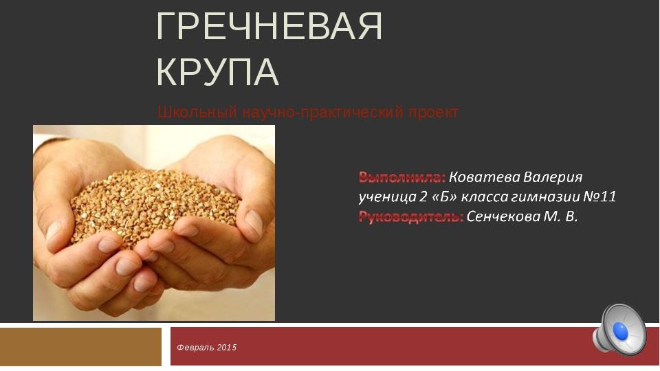 ГРЕЧНЕВАЯ КРУПА Февраль 2015 Школьный научно-практический проект
