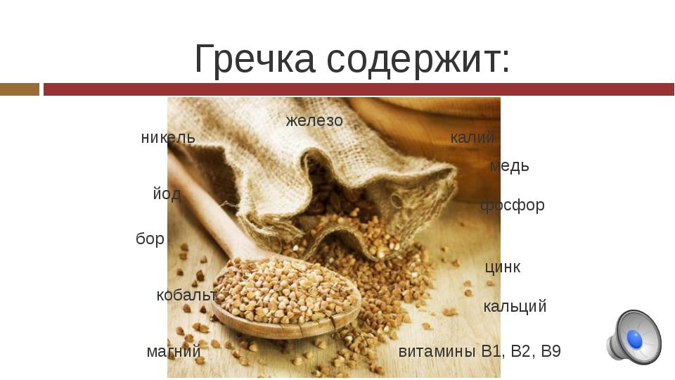 Гречка содержит: железо витамины В1, В2, В9 калий фосфор цинк кальций магний...