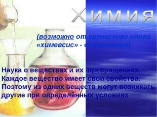 (возможно от греческого слова «химевсис» - смешивание) Наука о веществах и их