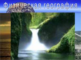 (от греческого слова «физис» - природа) изучает природу земной поверхности –