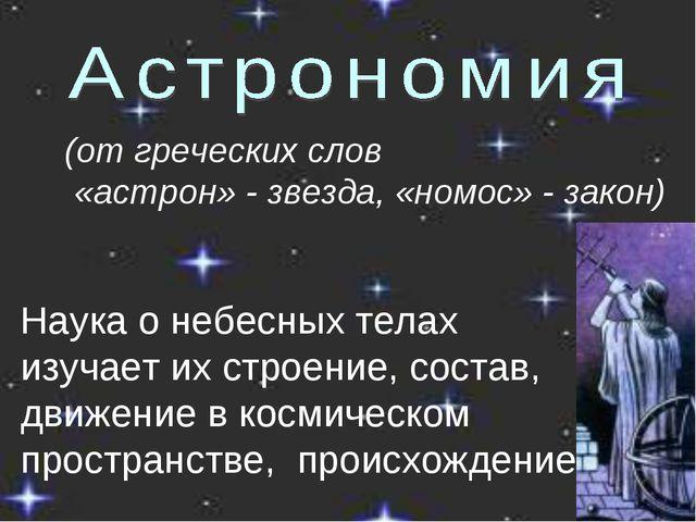 (от греческих слов «астрон» - звезда, «номос» - закон) Наука о небесных телах...