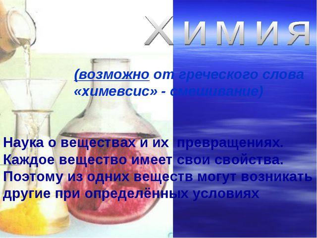 (возможно от греческого слова «химевсис» - смешивание) Наука о веществах и их...