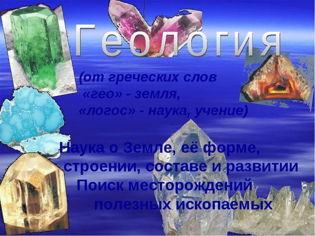 (от греческих слов «гео» - земля, «логос» - наука, учение) Наука о Земле, её...