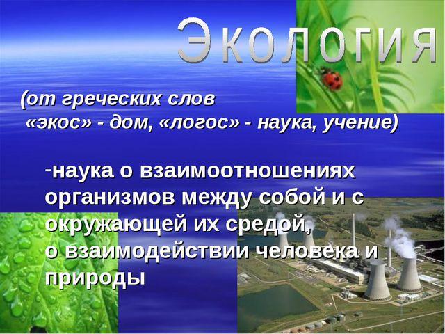 (от греческих слов «экос» - дом, «логос» - наука, учение) наука о взаимоотнош...