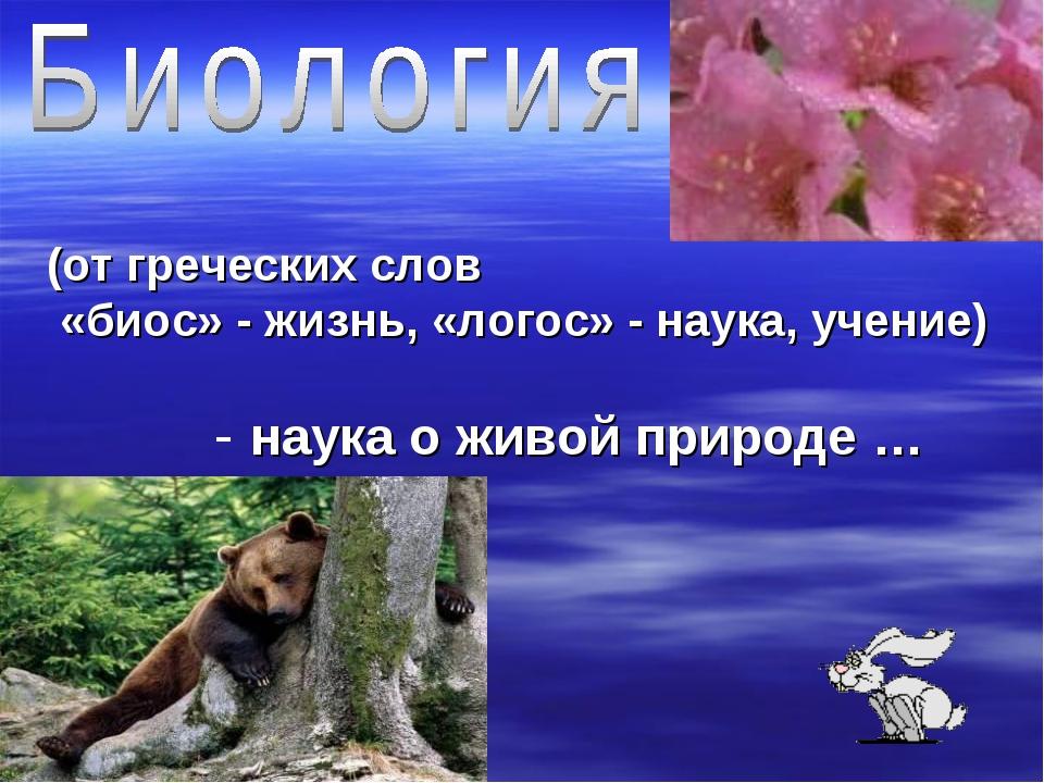 (от греческих слов «биос» - жизнь, «логос» - наука, учение) - наука о живой п...