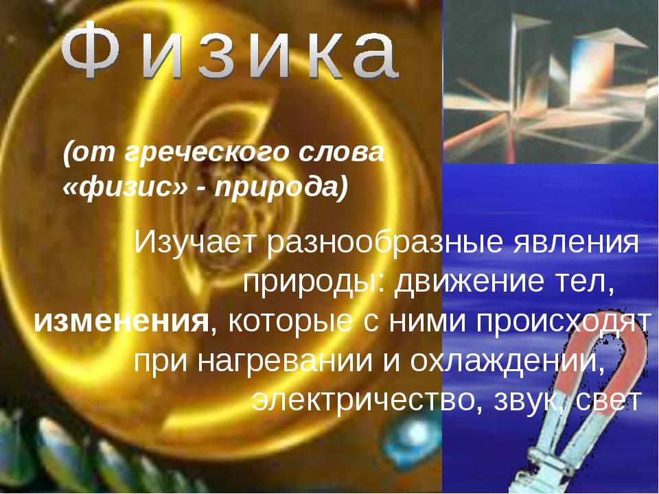 (от греческого слова «физис» - природа) Изучает разнообразные явления природы...