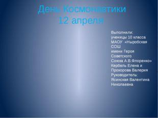 День Космонавтики 12 апреля Выполнили: ученицы 10 класса МАОУ «Ныробская СОШ