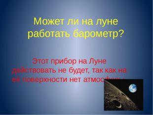 Может ли на луне работать барометр? Этот прибор на Луне действовать не будет,