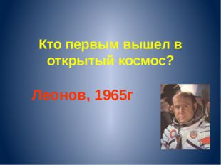 Кто первым вышел в открытый космос? Леонов, 1965г