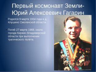 Первый космонавт Земли- Юрий Алексеевич Гагарин Родился 9 марта 1934 года в д